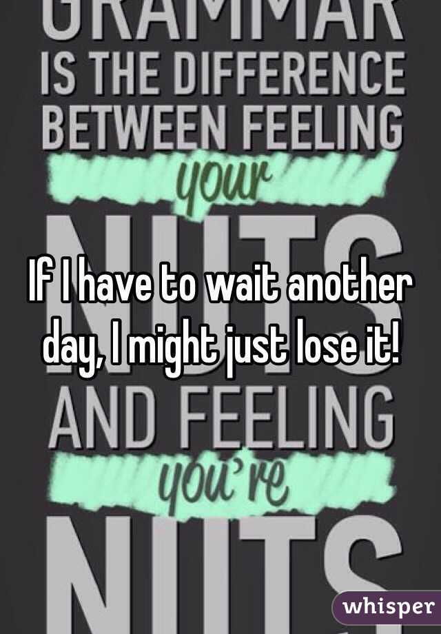 If I have to wait another day, I might just lose it!