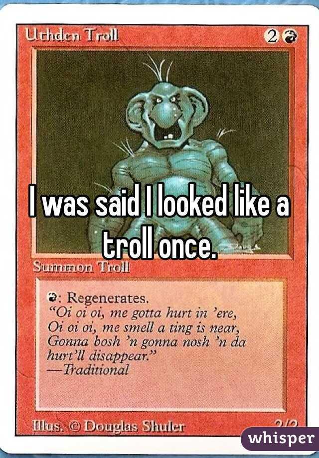 I was said I looked like a troll once.