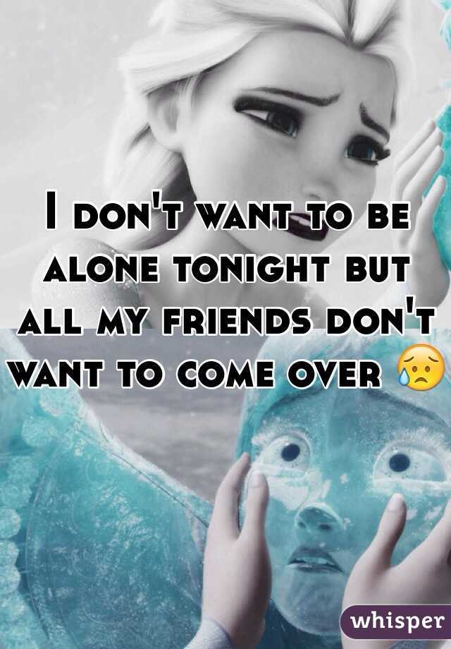 I don't want to be alone tonight but all my friends don't want to come over 😥