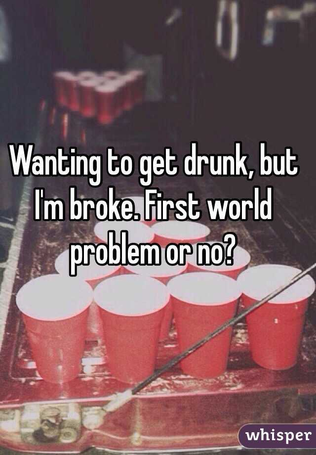 Wanting to get drunk, but I'm broke. First world problem or no?