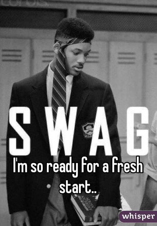 I'm so ready for a fresh start..