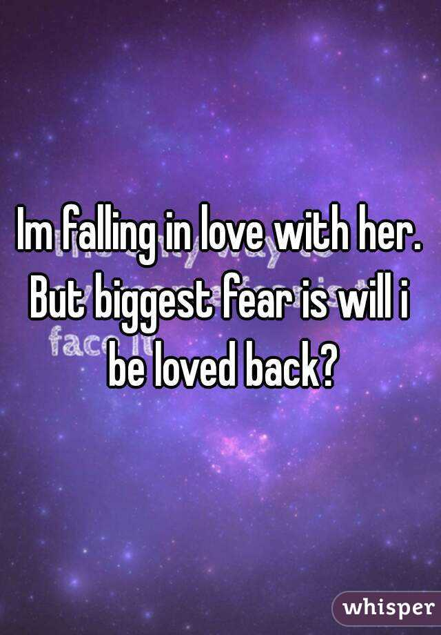 Im falling in love with her. But biggest fear is will i be loved back?