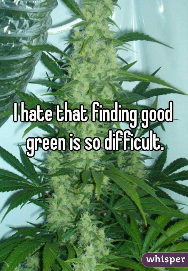 I hate that finding good green is so difficult.