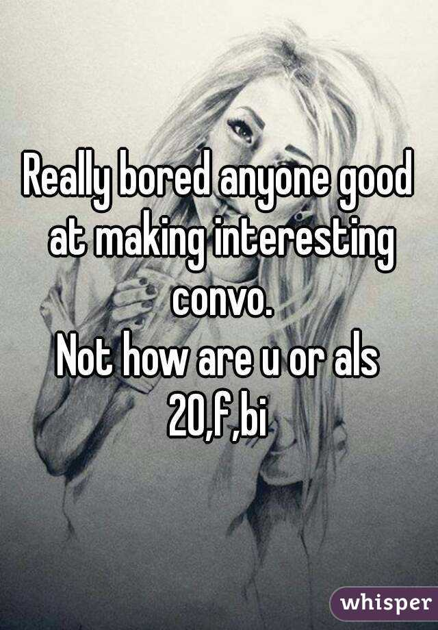 Really bored anyone good at making interesting convo. Not how are u or als 20,f,bi