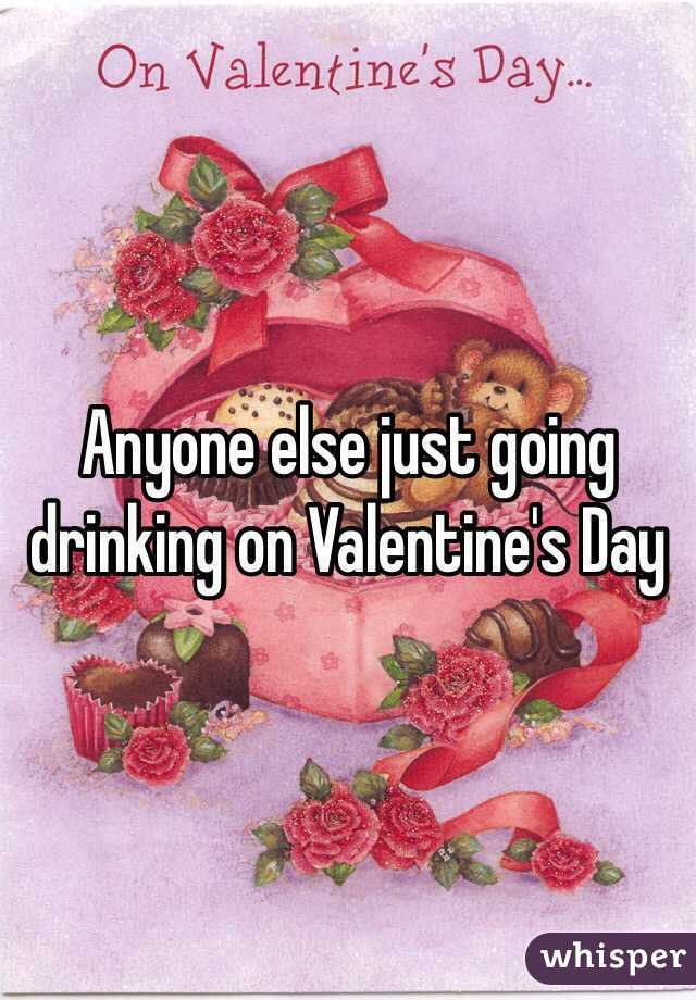 Anyone else just going drinking on Valentine's Day