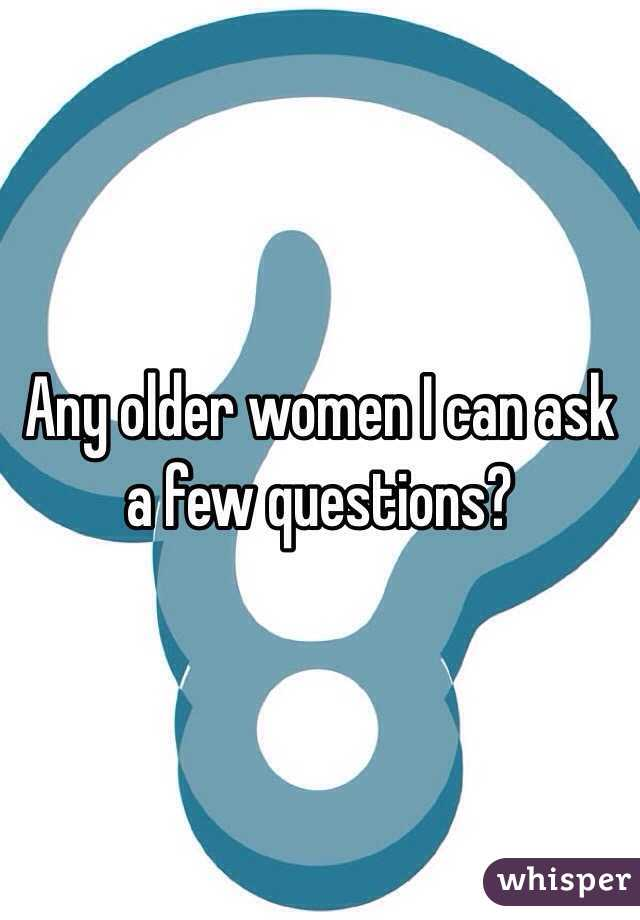 Any older women I can ask a few questions?