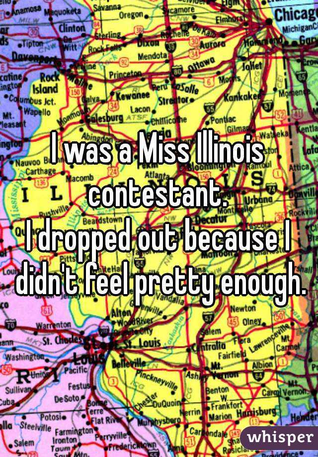 I was a Miss Illinois contestant.  I dropped out because I didn't feel pretty enough.
