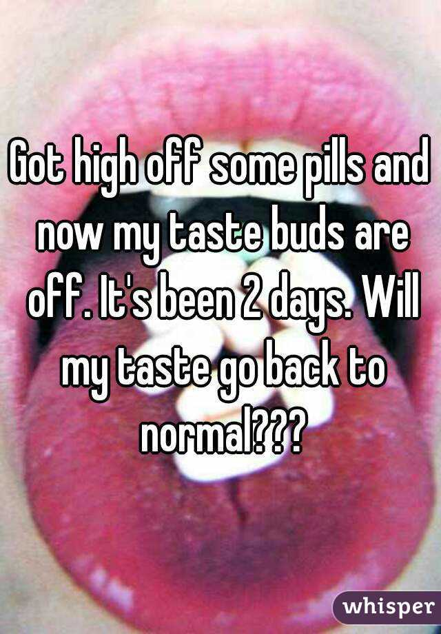 Got high off some pills and now my taste buds are off. It's been 2 days. Will my taste go back to normal???