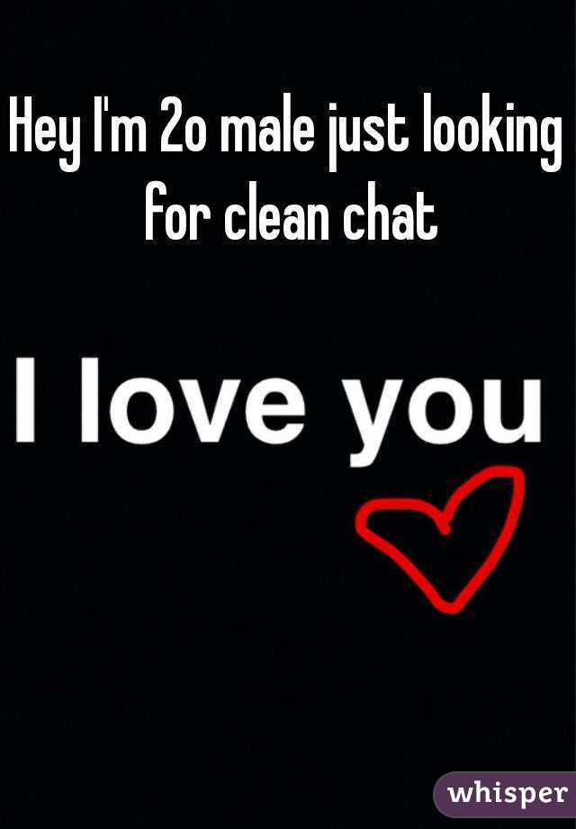 Hey I'm 2o male just looking for clean chat