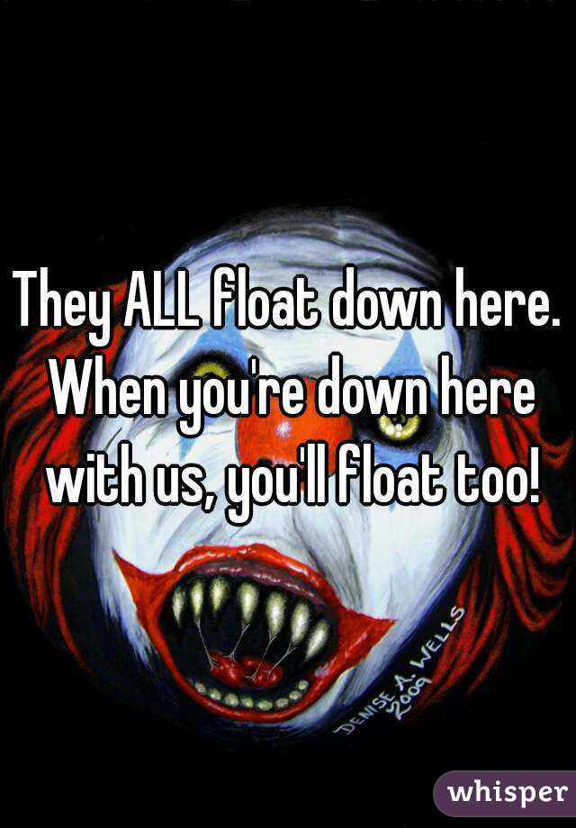 They ALL float down here. When you're down here with us, you'll float too!