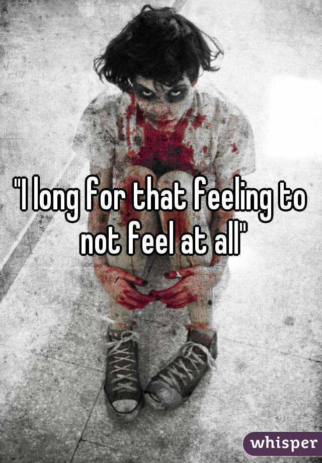 """""""I long for that feeling to not feel at all"""""""