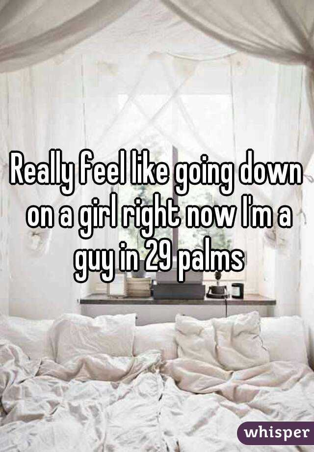 Really feel like going down on a girl right now I'm a guy in 29 palms