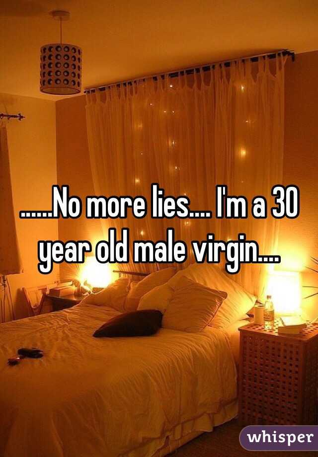 ......No more lies.... I'm a 30 year old male virgin....