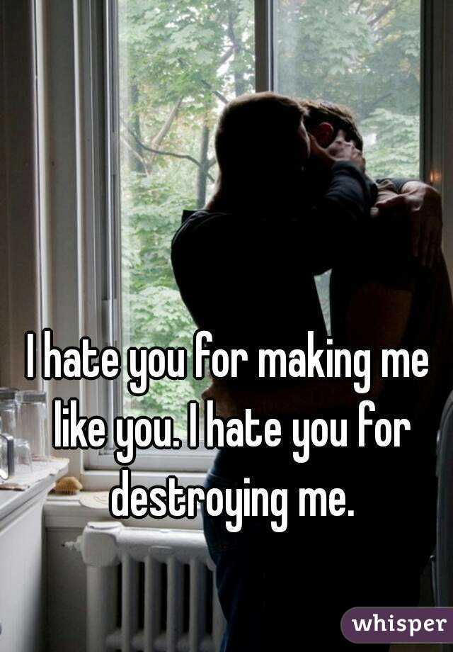 I hate you for making me like you. I hate you for destroying me.