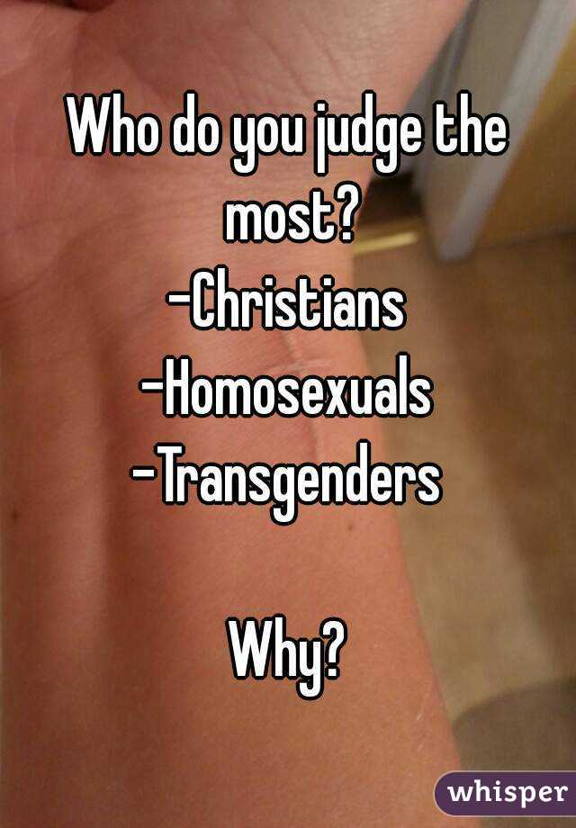 Who do you judge the most? -Christians -Homosexuals -Transgenders  Why?