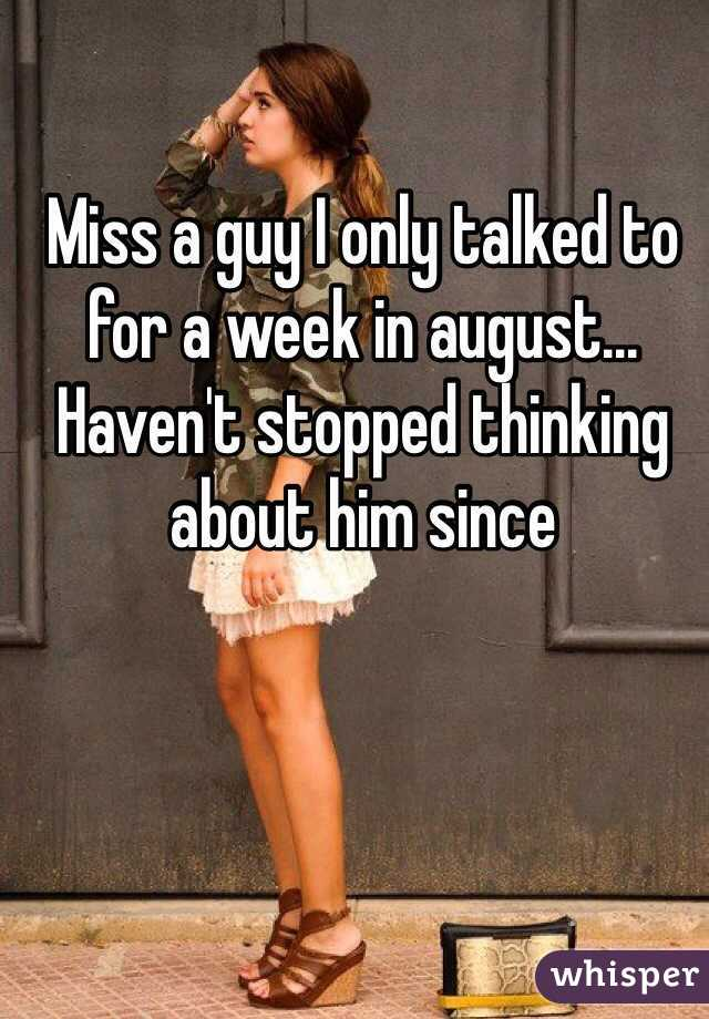 Miss a guy I only talked to for a week in august... Haven't stopped thinking about him since