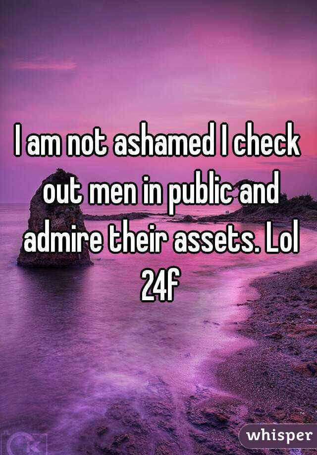 I am not ashamed I check out men in public and admire their assets. Lol 24f