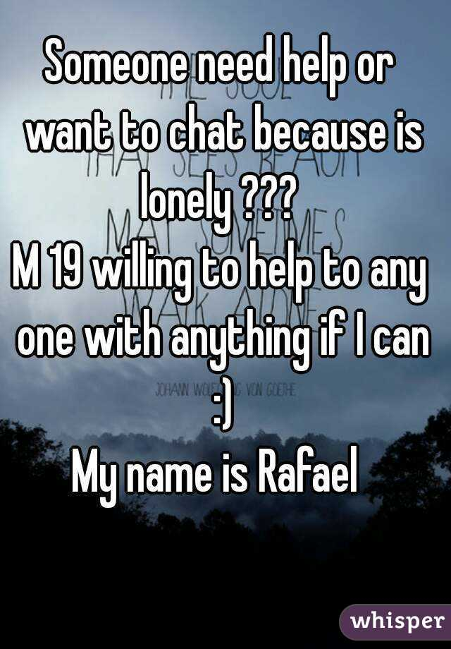 Someone need help or want to chat because is lonely ???  M 19 willing to help to any one with anything if I can :) My name is Rafael