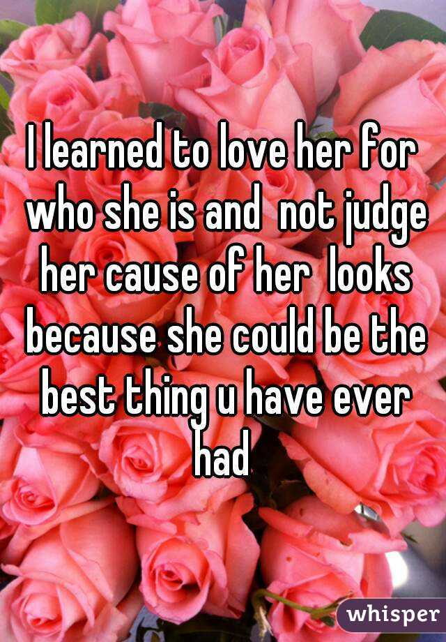 I learned to love her for who she is and  not judge her cause of her  looks because she could be the best thing u have ever had