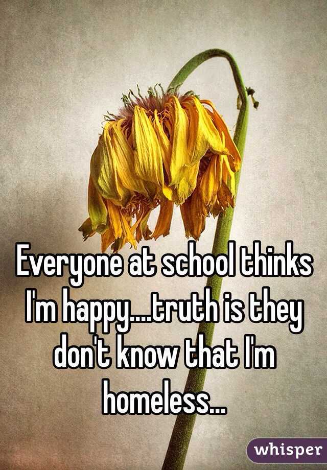 Everyone at school thinks I'm happy....truth is they don't know that I'm homeless...