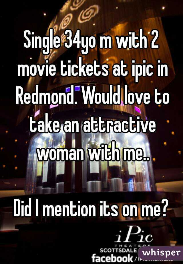 Single 34yo m with 2 movie tickets at ipic in Redmond. Would love to take an attractive woman with me..  Did I mention its on me?