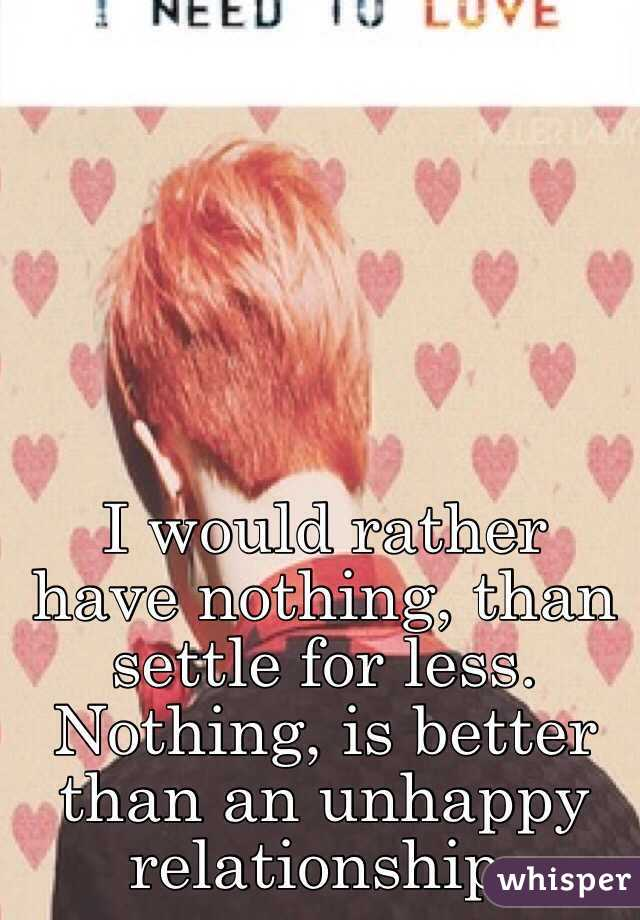 I would rather have nothing, than settle for less. Nothing, is better than an unhappy relationship.