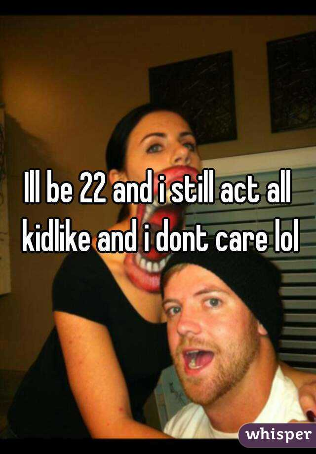 Ill be 22 and i still act all kidlike and i dont care lol