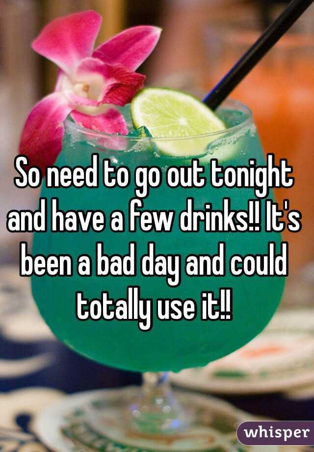 So need to go out tonight and have a few drinks!! It's been a bad day and could totally use it!!