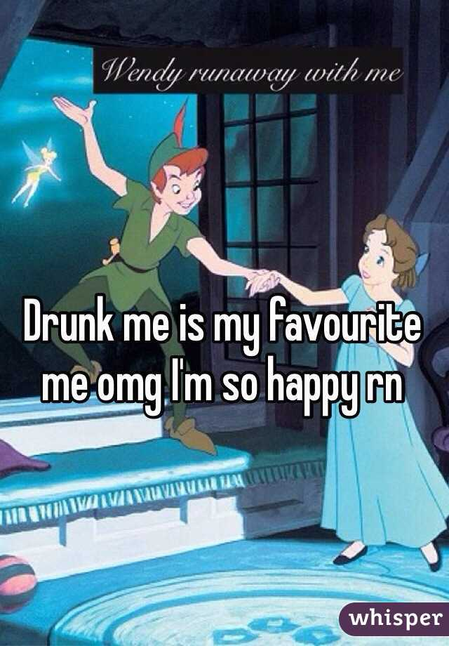 Drunk me is my favourite me omg I'm so happy rn