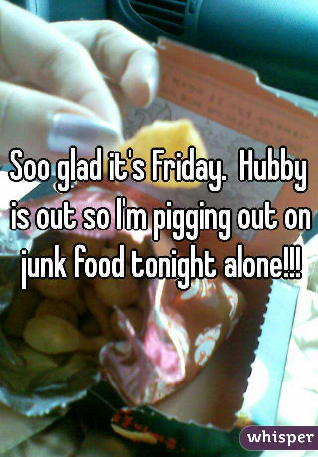 Soo glad it's Friday.  Hubby is out so I'm pigging out on junk food tonight alone!!!
