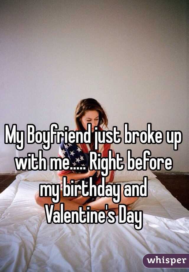 My Boyfriend just broke up with me..... Right before my birthday and Valentine's Day