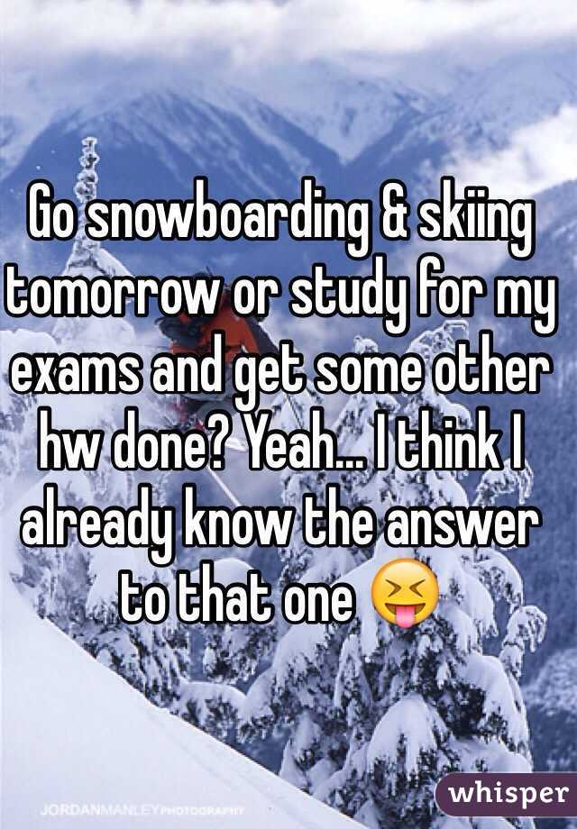 Go snowboarding & skiing tomorrow or study for my exams and get some other hw done? Yeah... I think I already know the answer to that one 😝