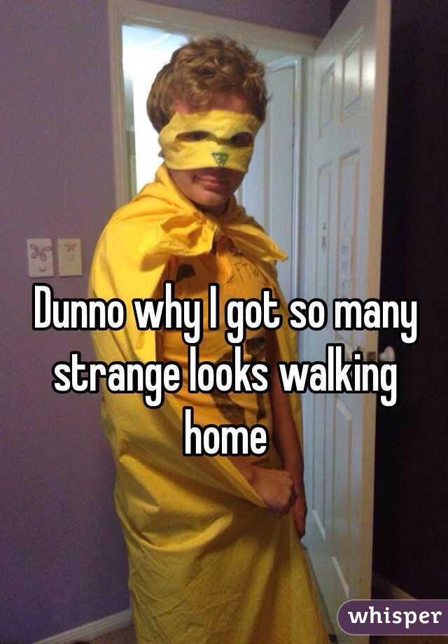 Dunno why I got so many strange looks walking home