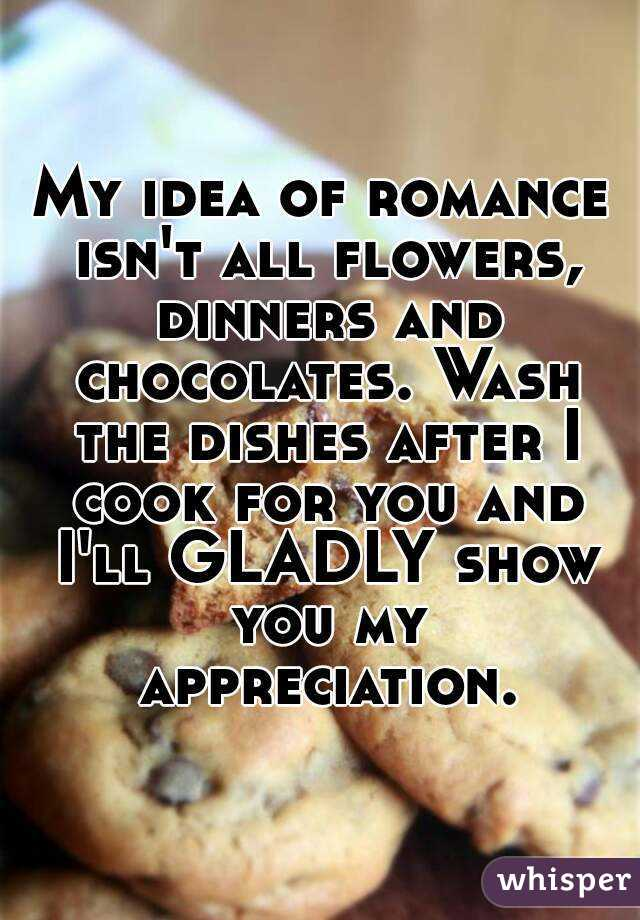 My idea of romance isn't all flowers, dinners and chocolates. Wash the dishes after I cook for you and I'll GLADLY show you my appreciation.