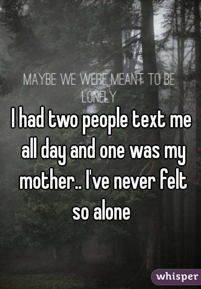 I had two people text me all day and one was my mother.. I've never felt so alone