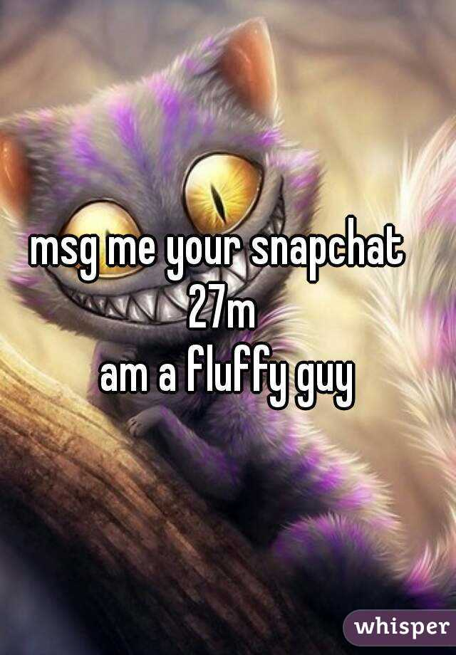 msg me your snapchat   27m  am a fluffy guy