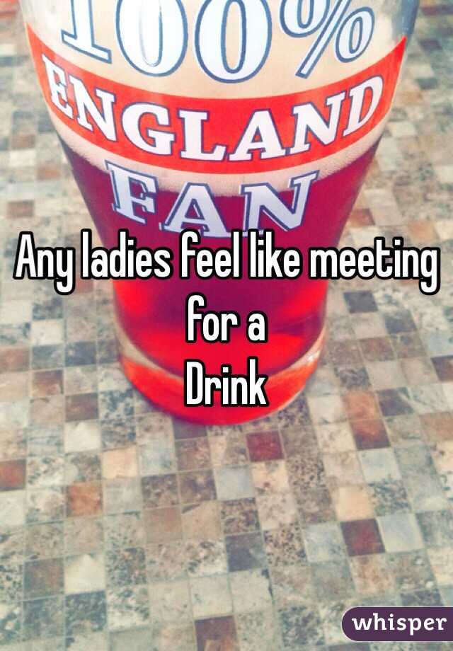 Any ladies feel like meeting for a Drink