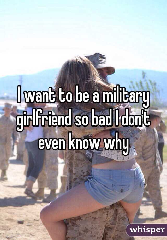 I want to be a military girlfriend so bad I don't even know why
