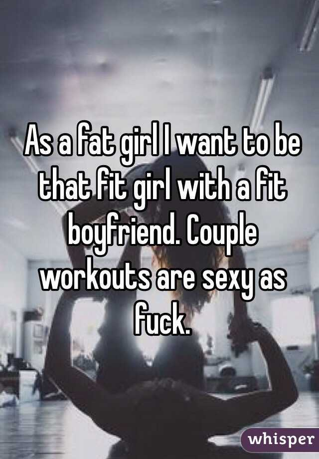 As a fat girl I want to be that fit girl with a fit boyfriend. Couple workouts are sexy as fuck.