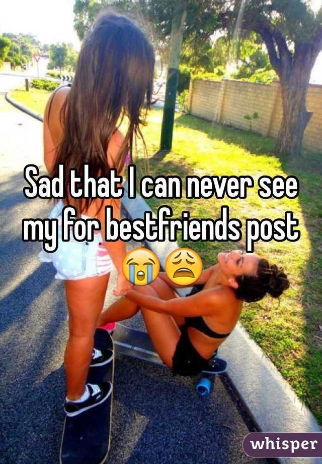 Sad that I can never see my for bestfriends post 😭😩