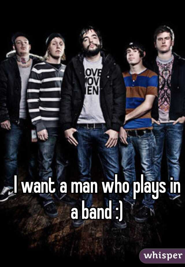 I want a man who plays in a band :)