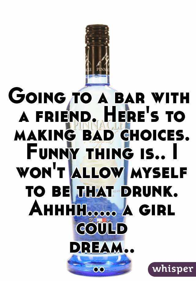 Going to a bar with a friend. Here's to making bad choices. Funny thing is.. I won't allow myself to be that drunk. Ahhhh..... a girl could dream....