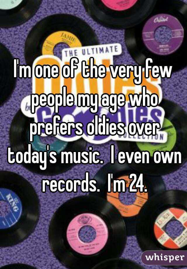 I'm one of the very few people my age who prefers oldies over today's music.  I even own records.  I'm 24.