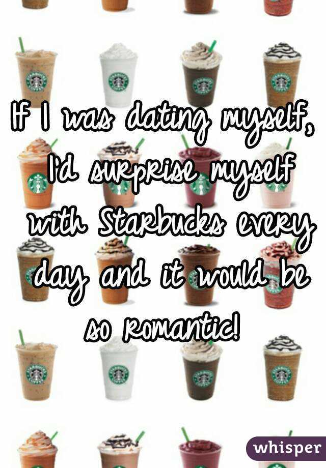 If I Was Dating Myself Starbucks