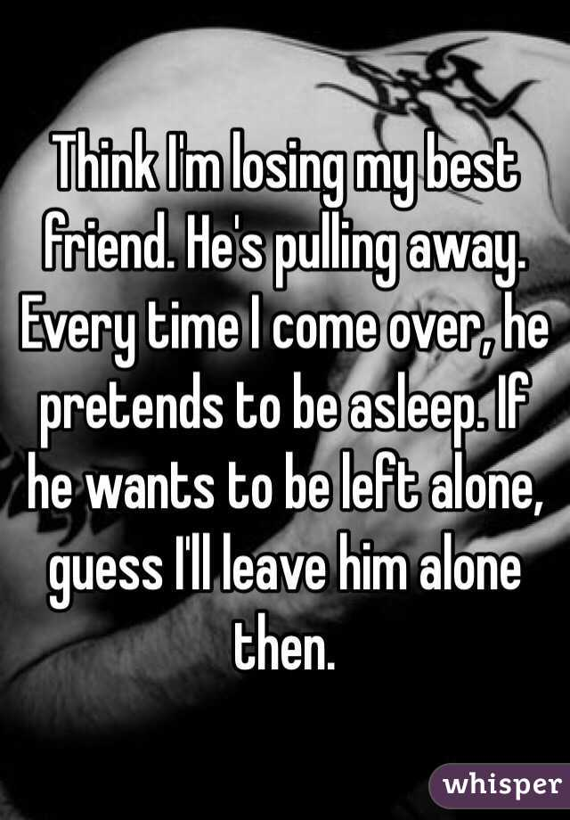 Think I'm losing my best friend  He's pulling away  Every