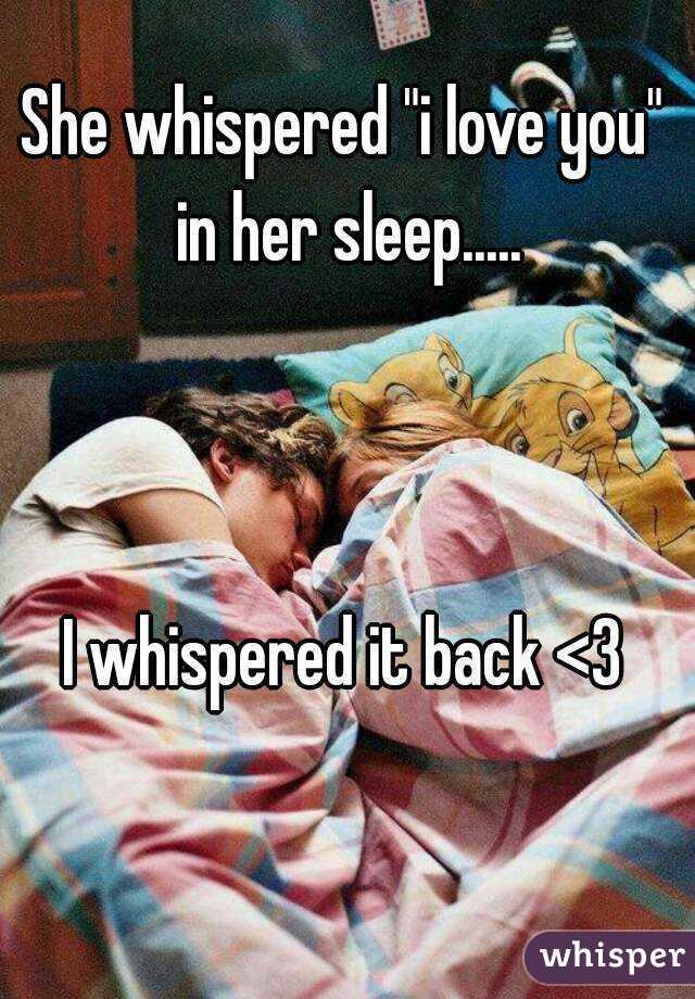 """She whispered """"i love you"""" in her sleep.....    I whispered it back <3"""