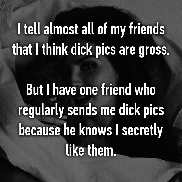 I tell almost all of my friends that I think dick pics are gross.  But I have one friend who regularly sends me dick pics because he knows I secretly like them.