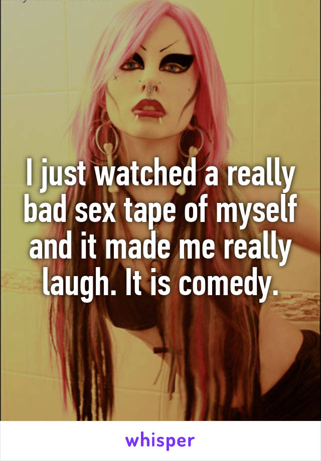 I just watched a really bad sex tape of myself and it made me really laugh. It is comedy.