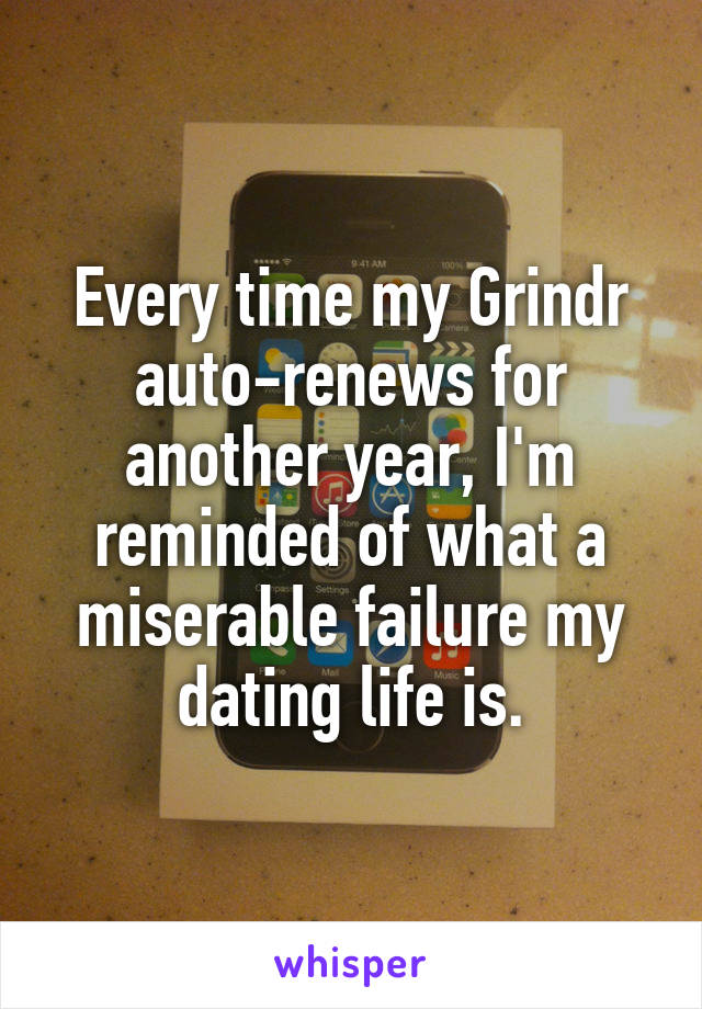Every time my Grindr auto-renews for another year, I'm reminded of what a miserable failure my dating life is.