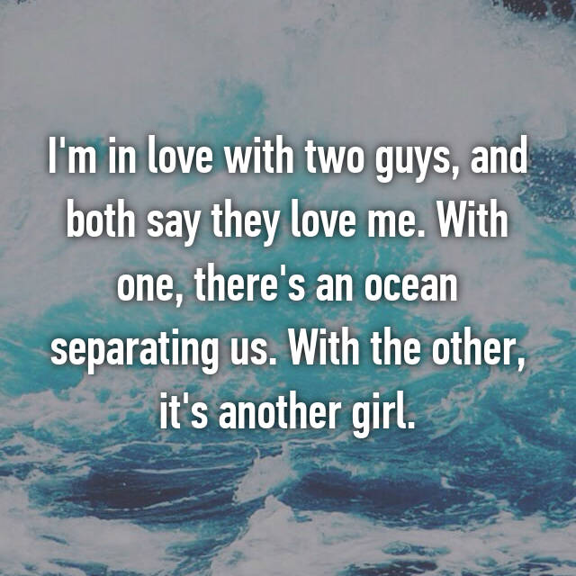 I'm in love with two guys, and both say they love me. With one, there's an ocean separating us. With the other, it's another girl.